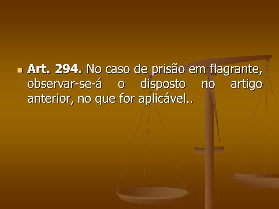 Art. 294. No caso de prisão em flagrante, observar-se-á o disposto no artigo anterior, no que for aplicável.. Art. 294. No caso de prisão em flagrante