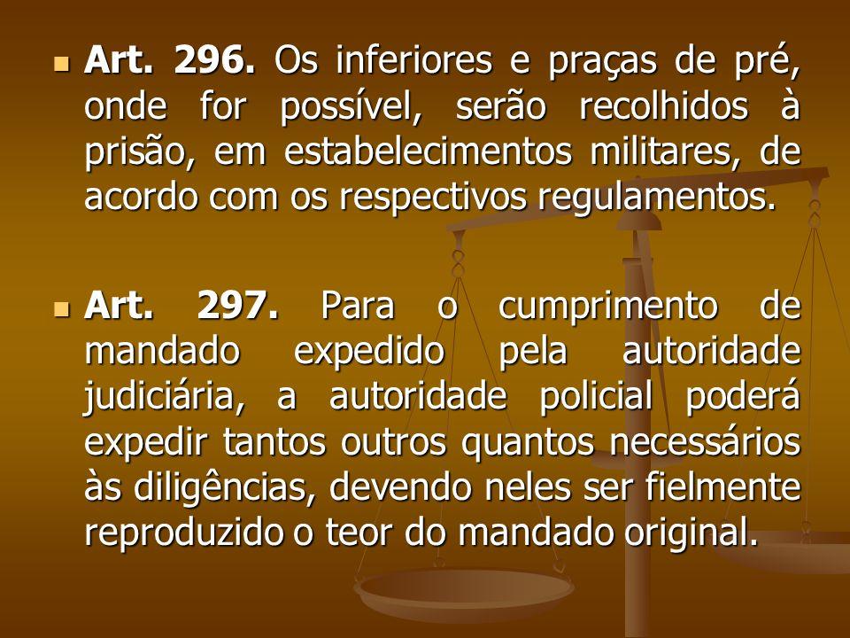 Art. 296. Os inferiores e praças de pré, onde for possível, serão recolhidos à prisão, em estabelecimentos militares, de acordo com os respectivos reg