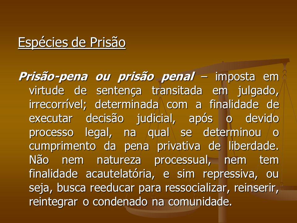 Espécies de Prisão Prisão-pena ou prisão penal – imposta em virtude de sentença transitada em julgado, irrecorrível; determinada com a finalidade de e