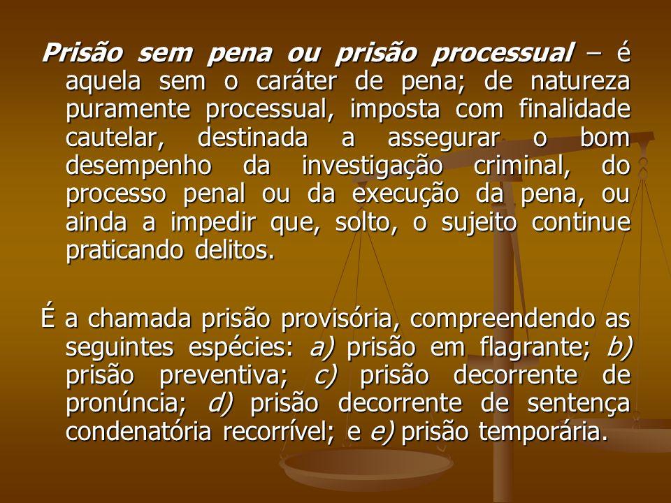 Prisão sem pena ou prisão processual – é aquela sem o caráter de pena; de natureza puramente processual, imposta com finalidade cautelar, destinada a