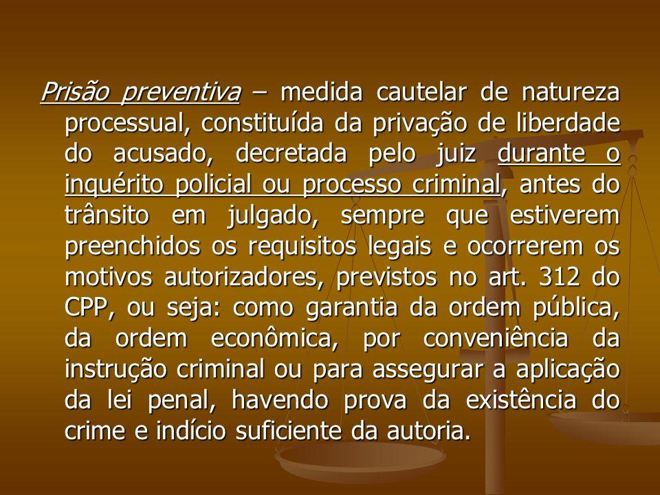 Prisão preventiva – medida cautelar de natureza processual, constituída da privação de liberdade do acusado, decretada pelo juiz durante o inquérito p