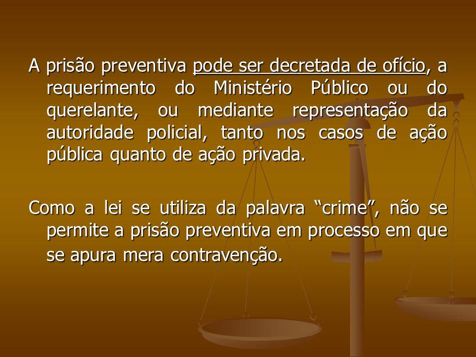 A prisão preventiva pode ser decretada de ofício, a requerimento do Ministério Público ou do querelante, ou mediante representação da autoridade polic