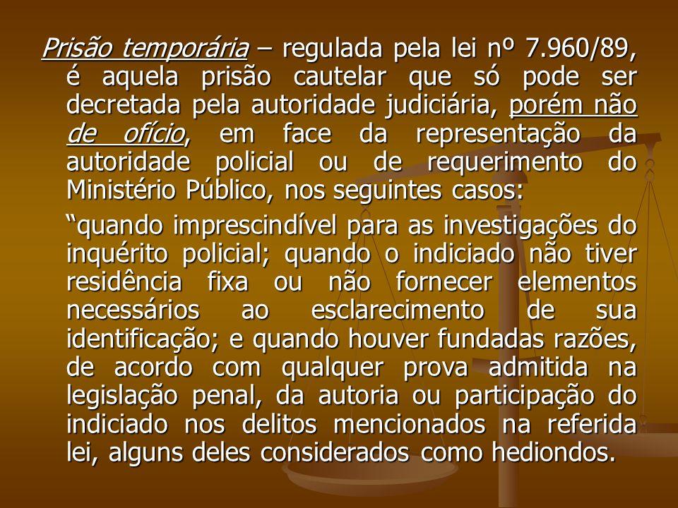 Prisão temporária – regulada pela lei nº 7.960/89, é aquela prisão cautelar que só pode ser decretada pela autoridade judiciária, porém não de ofício,
