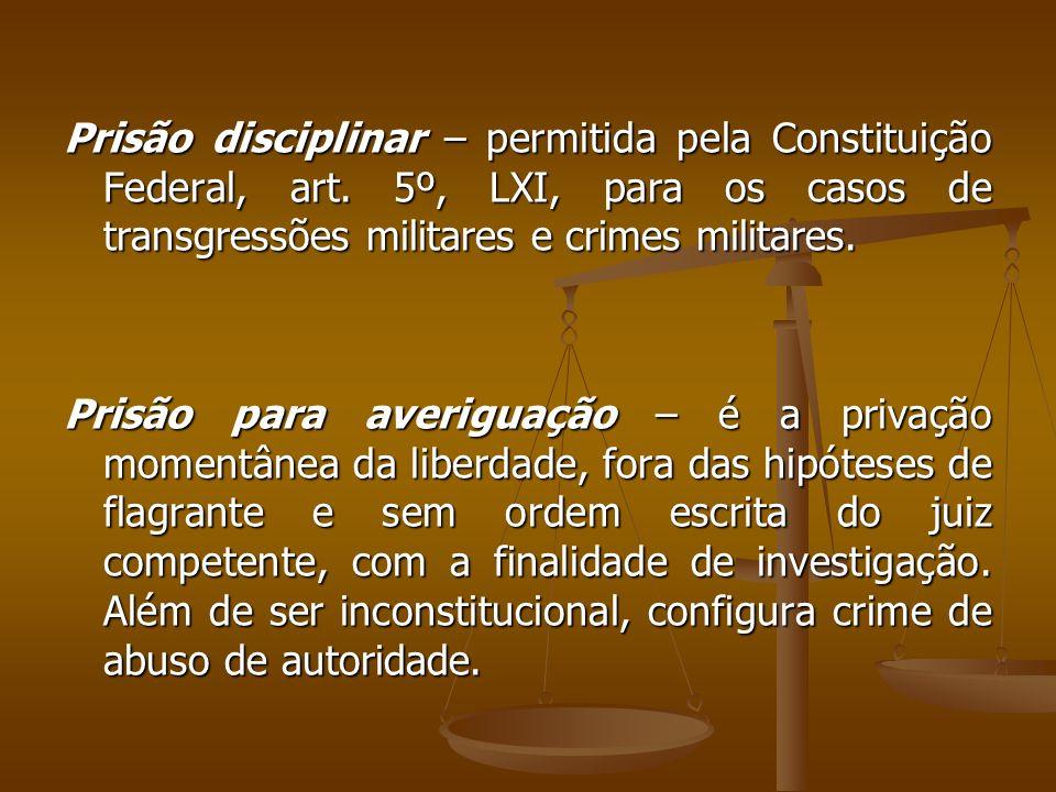 Prisão disciplinar – permitida pela Constituição Federal, art. 5º, LXI, para os casos de transgressões militares e crimes militares. Prisão para averi