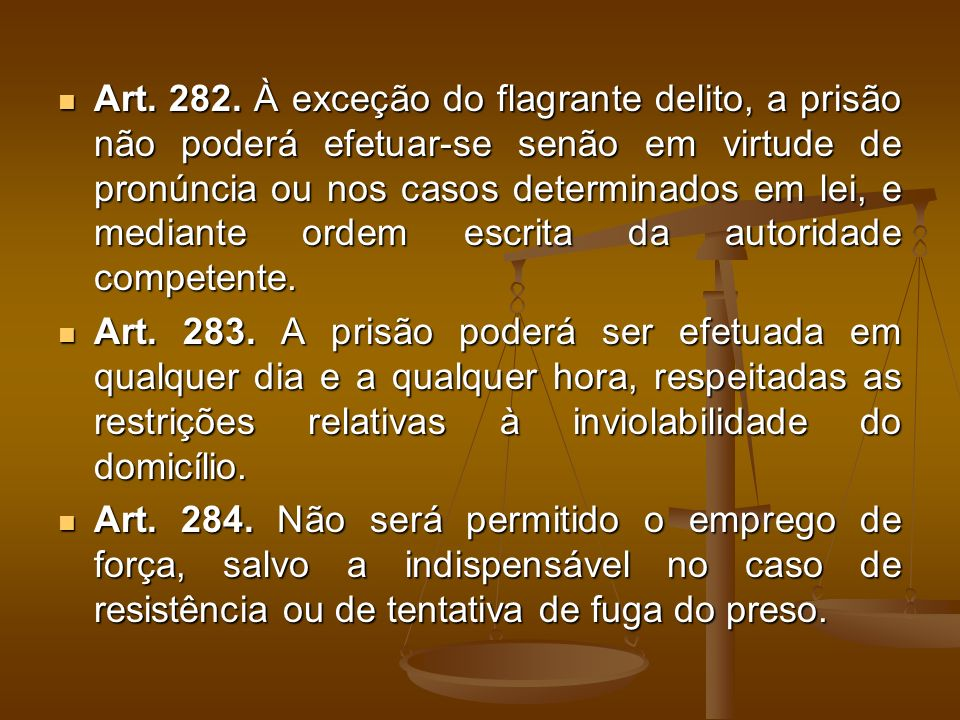 Art. 282. À exceção do flagrante delito, a prisão não poderá efetuar-se senão em virtude de pronúncia ou nos casos determinados em lei, e mediante ord