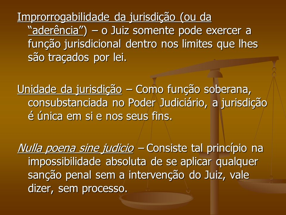 Improrrogabilidade da jurisdição (ou da aderência) – o Juiz somente pode exercer a função jurisdicional dentro nos limites que lhes são traçados por l