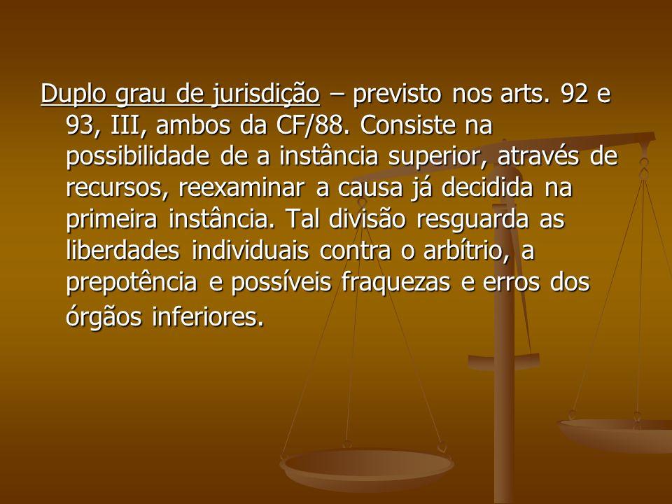 Duplo grau de jurisdição – previsto nos arts. 92 e 93, III, ambos da CF/88. Consiste na possibilidade de a instância superior, através de recursos, re