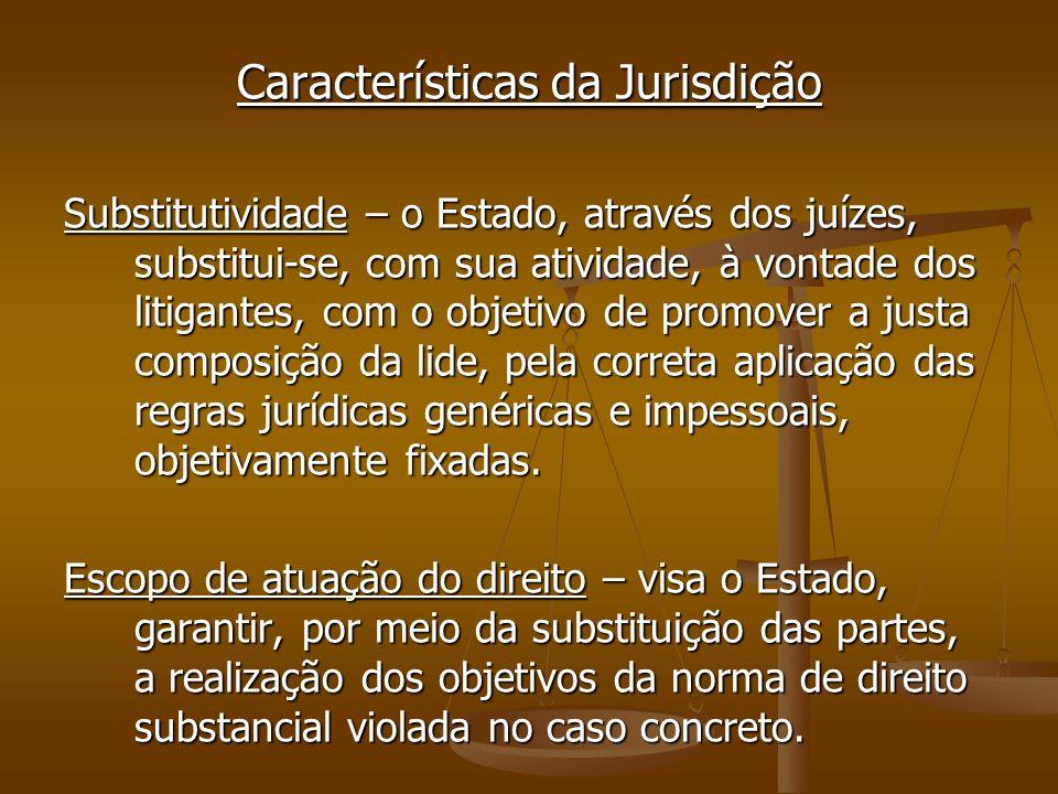 Características da Jurisdição Substitutividade – o Estado, através dos juízes, substitui-se, com sua atividade, à vontade dos litigantes, com o objeti