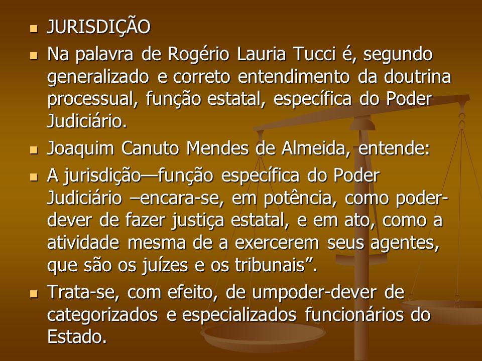 JURISDIÇÃO JURISDIÇÃO Na palavra de Rogério Lauria Tucci é, segundo generalizado e correto entendimento da doutrina processual, função estatal, especí