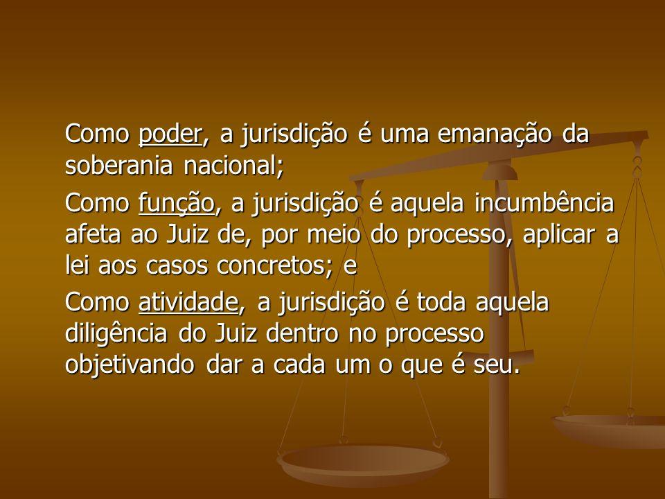 Como poder, a jurisdição é uma emanação da soberania nacional; Como função, a jurisdição é aquela incumbência afeta ao Juiz de, por meio do processo,