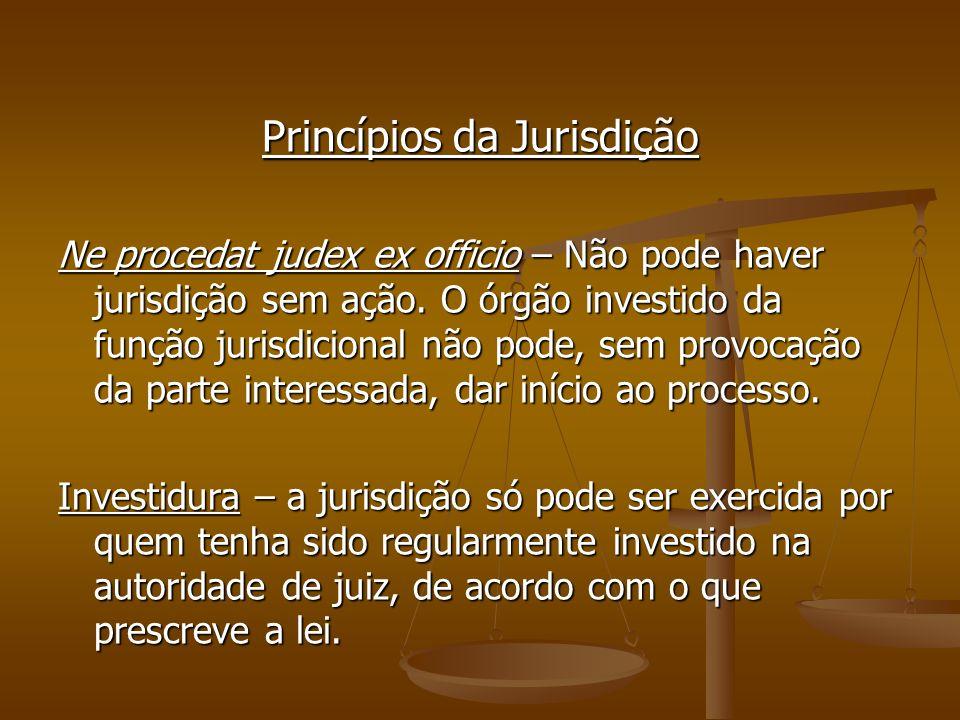 Princípios da Jurisdição Ne procedat judex ex officio – Não pode haver jurisdição sem ação. O órgão investido da função jurisdicional não pode, sem pr
