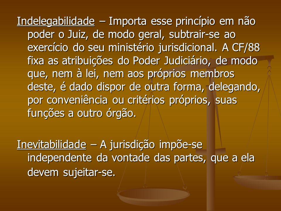 Indelegabilidade – Importa esse princípio em não poder o Juiz, de modo geral, subtrair-se ao exercício do seu ministério jurisdicional. A CF/88 fixa a