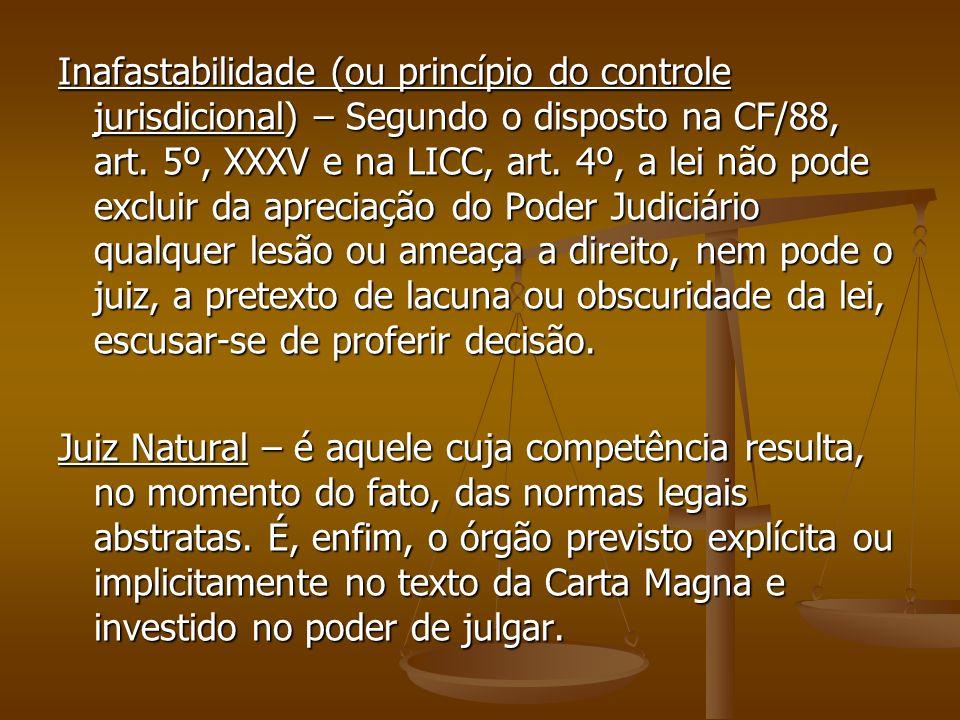 Inafastabilidade (ou princípio do controle jurisdicional) – Segundo o disposto na CF/88, art. 5º, XXXV e na LICC, art. 4º, a lei não pode excluir da a