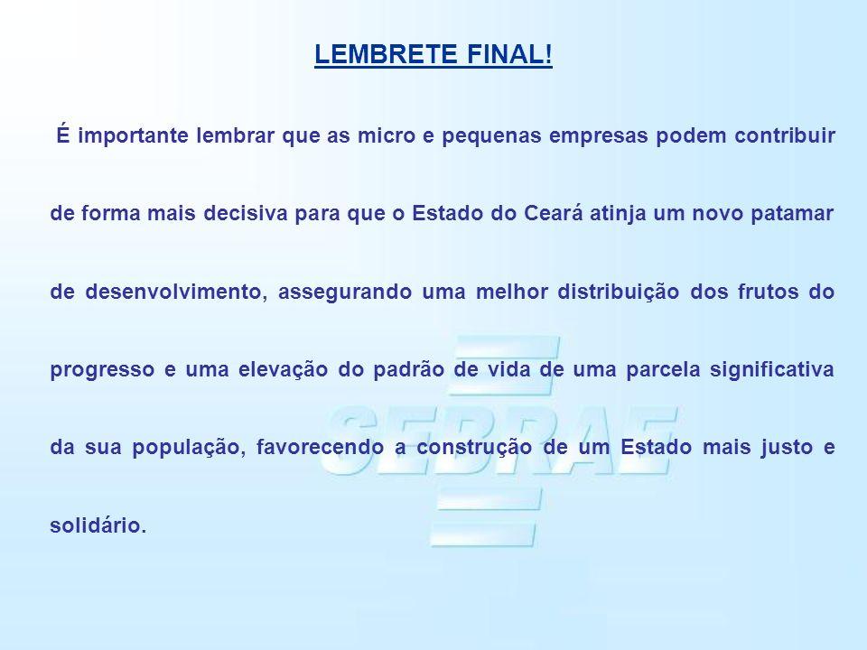 LEMBRETE FINAL! É importante lembrar que as micro e pequenas empresas podem contribuir de forma mais decisiva para que o Estado do Ceará atinja um nov