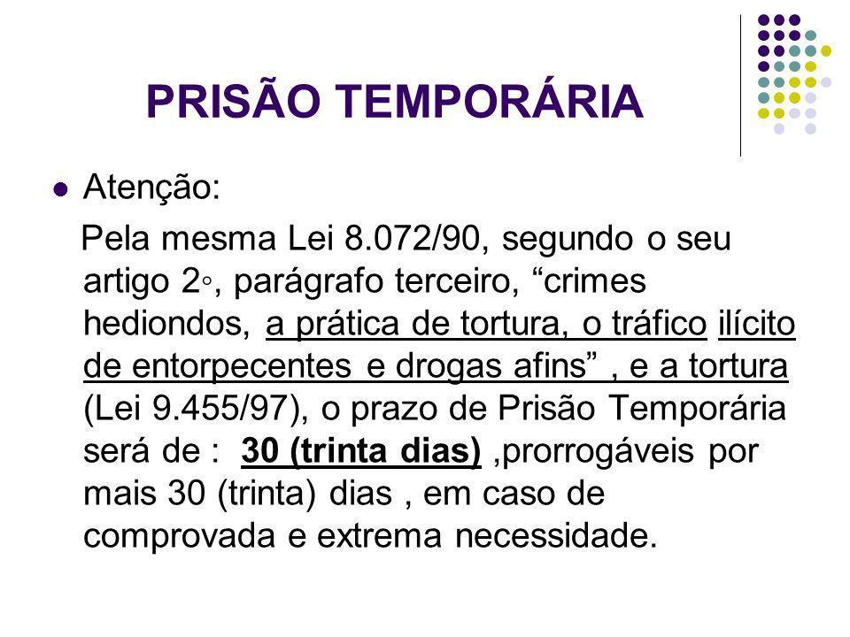 PRISÃO TEMPORÁRIA Atenção: Pela mesma Lei 8.072/90, segundo o seu artigo 2, parágrafo terceiro, crimes hediondos, a prática de tortura, o tráfico ilíc