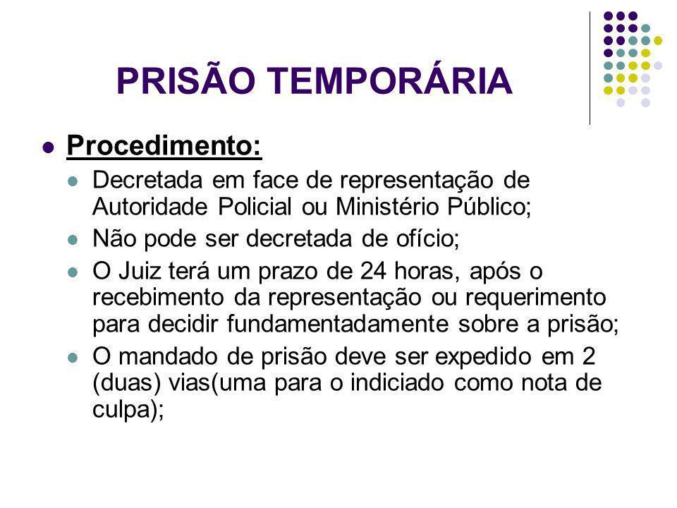 PRISÃO TEMPORÁRIA Procedimento: Decretada em face de representação de Autoridade Policial ou Ministério Público; Não pode ser decretada de ofício; O J