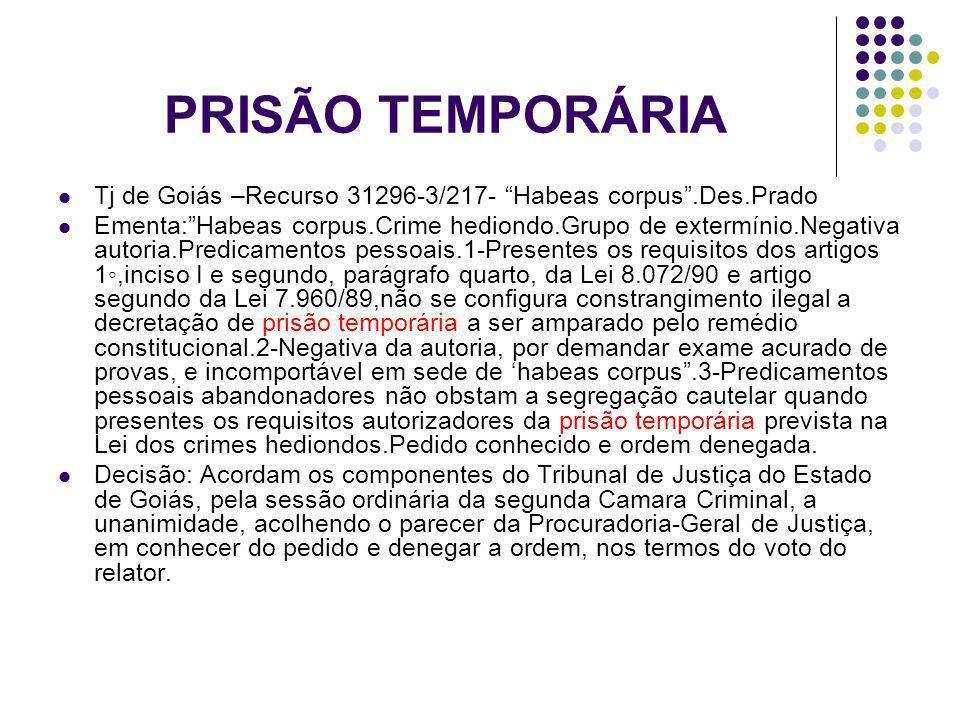 PRISÃO TEMPORÁRIA Tj de Goiás –Recurso 31296-3/217- Habeas corpus.Des.Prado Ementa:Habeas corpus.Crime hediondo.Grupo de extermínio.Negativa autoria.P