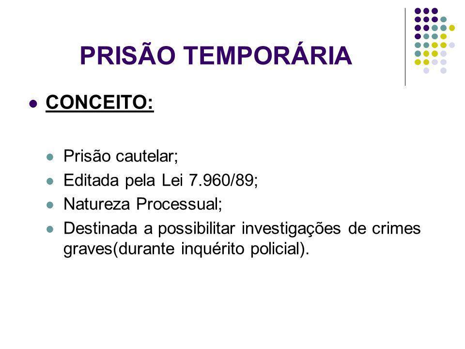 CONCEITO: Prisão cautelar; Editada pela Lei 7.960/89; Natureza Processual; Destinada a possibilitar investigações de crimes graves(durante inquérito p