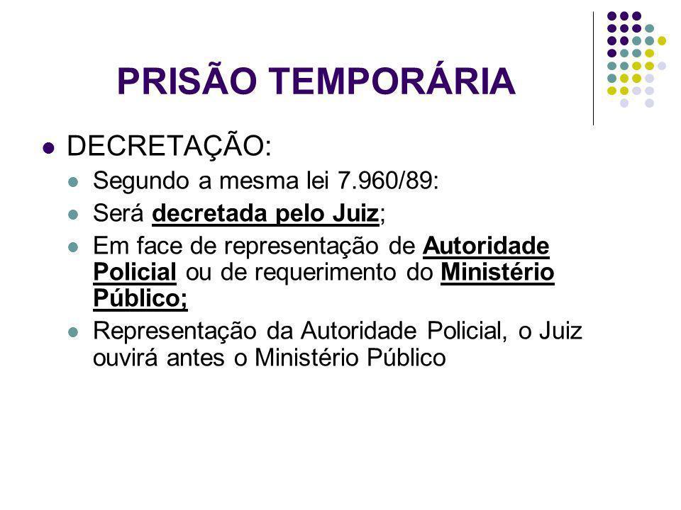PRISÃO TEMPORÁRIA DECRETAÇÃO: Segundo a mesma lei 7.960/89: Será decretada pelo Juiz; Em face de representação de Autoridade Policial ou de requerimen