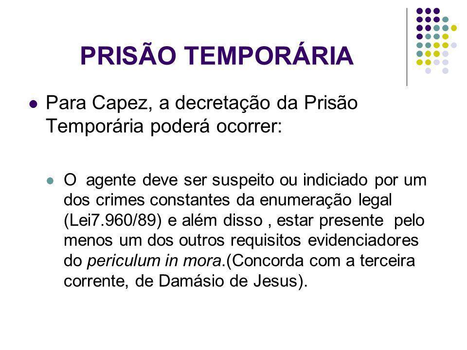 PRISÃO TEMPORÁRIA Para Capez, a decretação da Prisão Temporária poderá ocorrer: O agente deve ser suspeito ou indiciado por um dos crimes constantes d