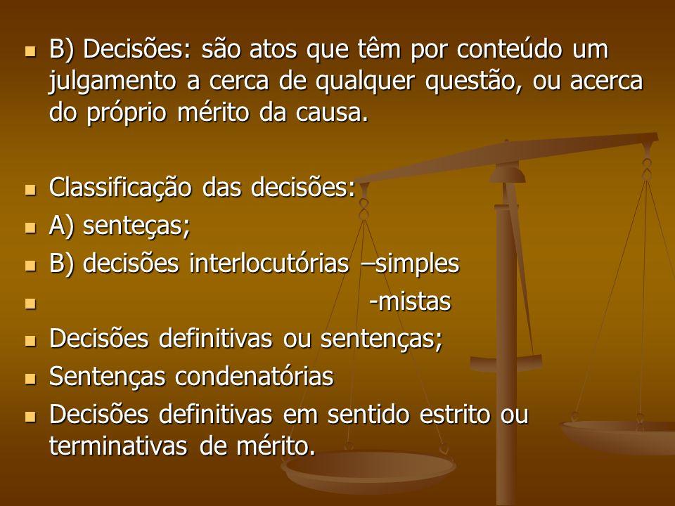 B) Decisões: são atos que têm por conteúdo um julgamento a cerca de qualquer questão, ou acerca do próprio mérito da causa. B) Decisões: são atos que
