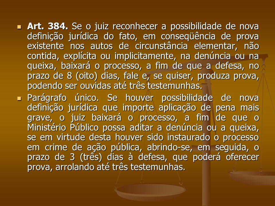 Art. 384. Se o juiz reconhecer a possibilidade de nova definição jurídica do fato, em conseqüência de prova existente nos autos de circunstância eleme