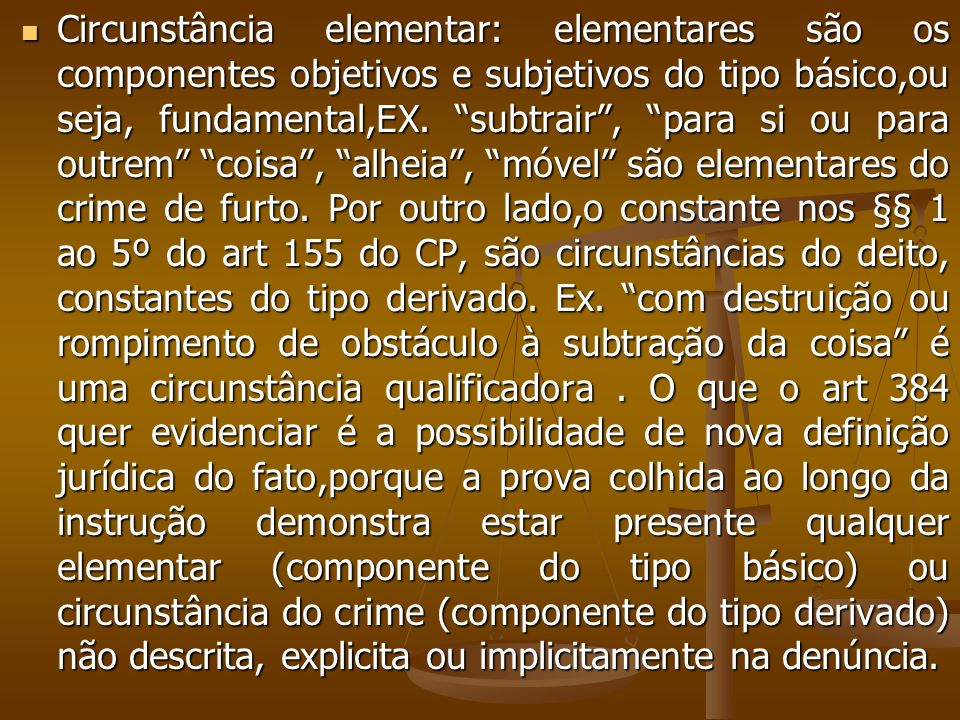 Circunstância elementar: elementares são os componentes objetivos e subjetivos do tipo básico,ou seja, fundamental,EX. subtrair, para si ou para outre