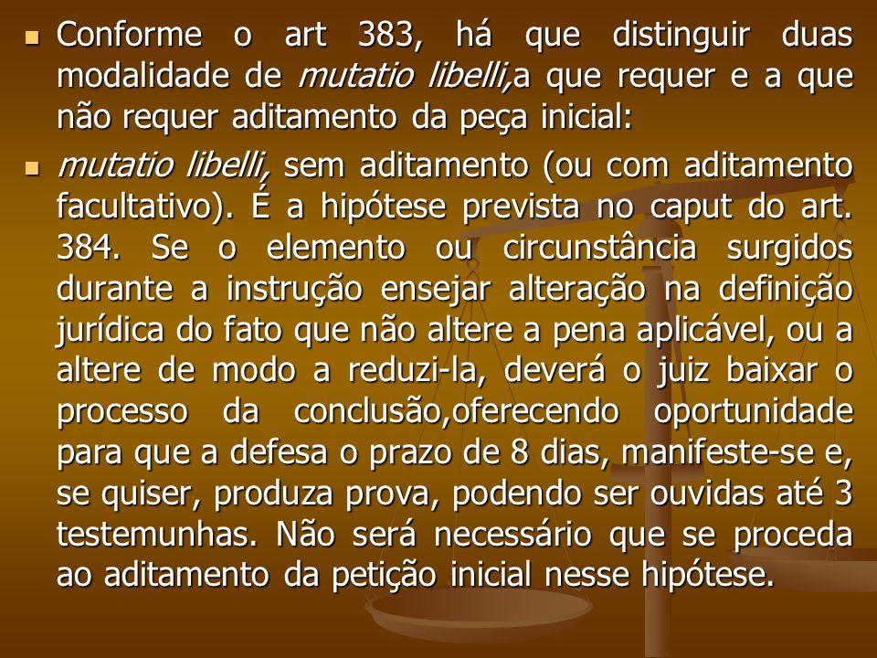 Conforme o art 383, há que distinguir duas modalidade de mutatio libelli,a que requer e a que não requer aditamento da peça inicial: Conforme o art 38