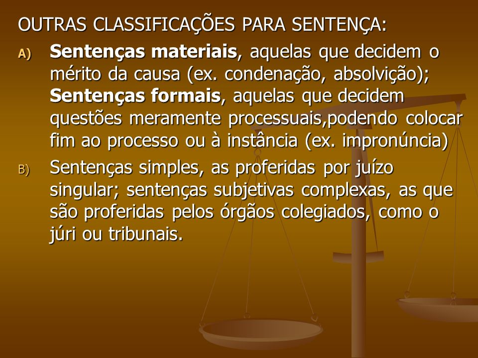 Classificação das decisões: Classificação das decisões: A) interlocutórias simples, são as que solucionam questões relativas à regularidade ou marcha processual, sem que penetrem no mérito da causa (recebimento da denúncia, a decretação de prisão preventiva); A) interlocutórias simples, são as que solucionam questões relativas à regularidade ou marcha processual, sem que penetrem no mérito da causa (recebimento da denúncia, a decretação de prisão preventiva); B)Interlocutórias mistas, também chamadas de decisões com força de definitiva, são aquelas que têm força de decisão definitiva, encerrando uma etapa do procedimento processual ou a própria relação do processo, sem o julgamento do mérito da causa.