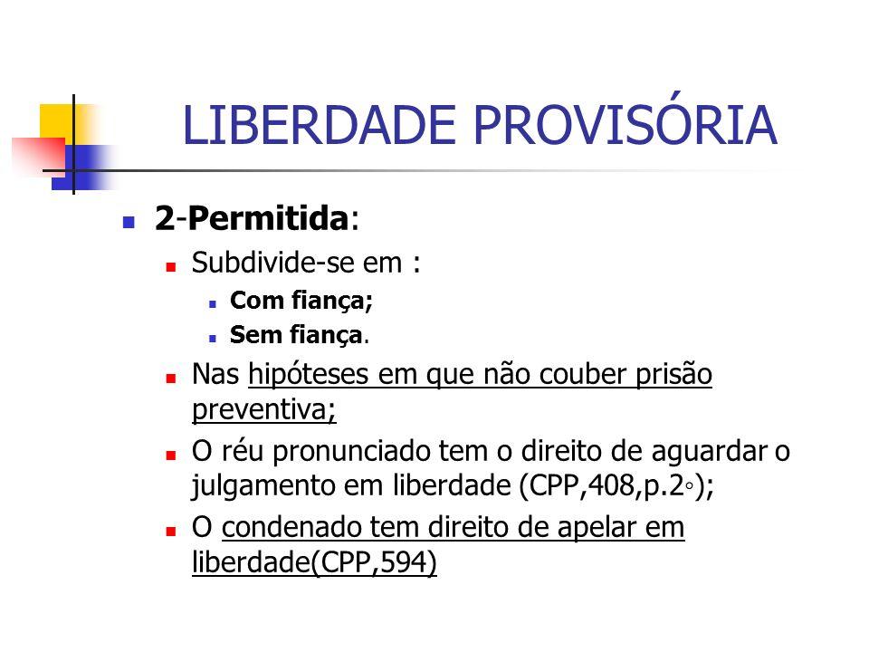 LIBERDADE PROVISÓRIA 2-Permitida: Subdivide-se em : Com fiança; Sem fiança.