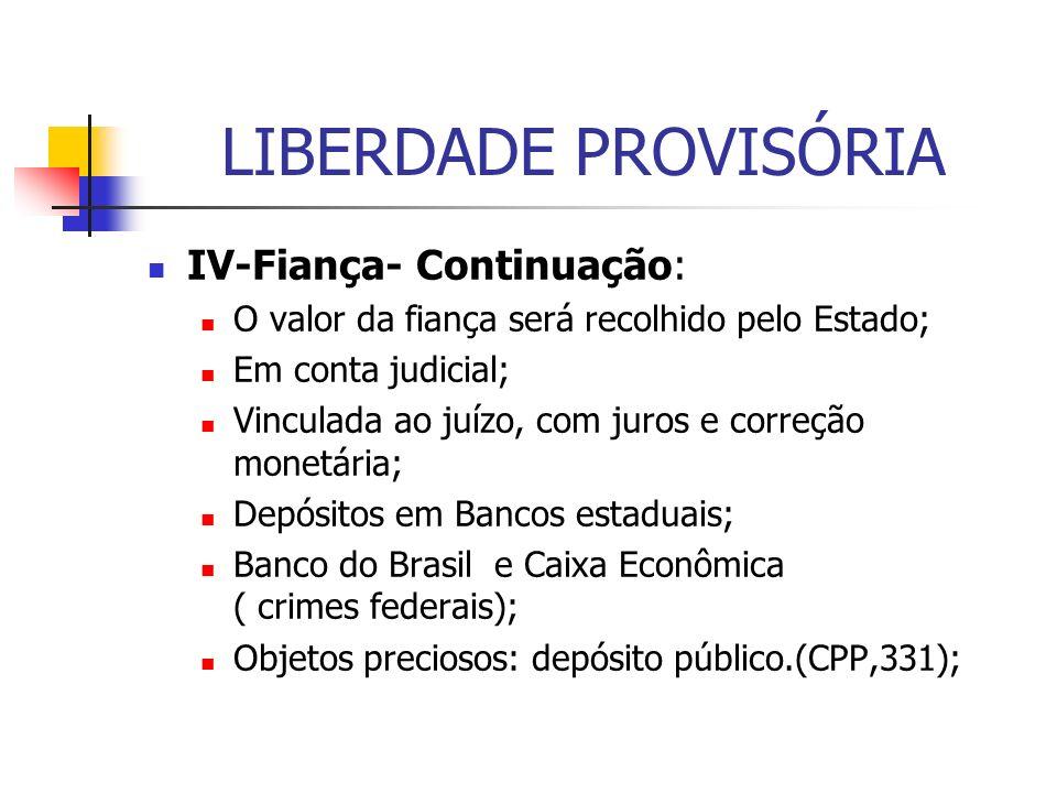 LIBERDADE PROVISÓRIA IV-Fiança- Continuação: O valor da fiança será recolhido pelo Estado; Em conta judicial; Vinculada ao juízo, com juros e correção monetária; Depósitos em Bancos estaduais; Banco do Brasil e Caixa Econômica ( crimes federais); Objetos preciosos: depósito público.(CPP,331);