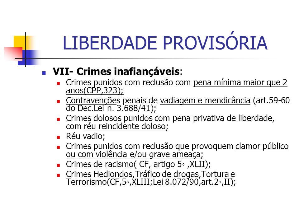 LIBERDADE PROVISÓRIA VII- Crimes inafiançáveis: Crimes punidos com reclusão com pena mínima maior que 2 anos(CPP,323); Contravenções penais de vadiagem e mendicância (art.59-60 do Dec.Lei n.