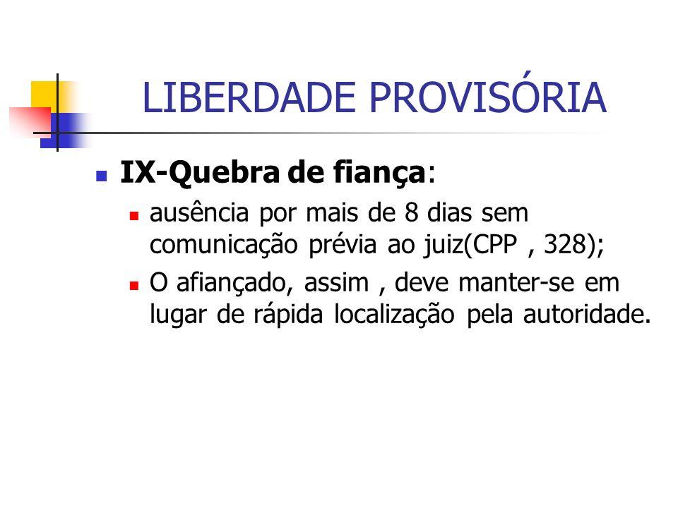 LIBERDADE PROVISÓRIA IX-Quebra de fiança: ausência por mais de 8 dias sem comunicação prévia ao juiz(CPP, 328); O afiançado, assim, deve manter-se em lugar de rápida localização pela autoridade.