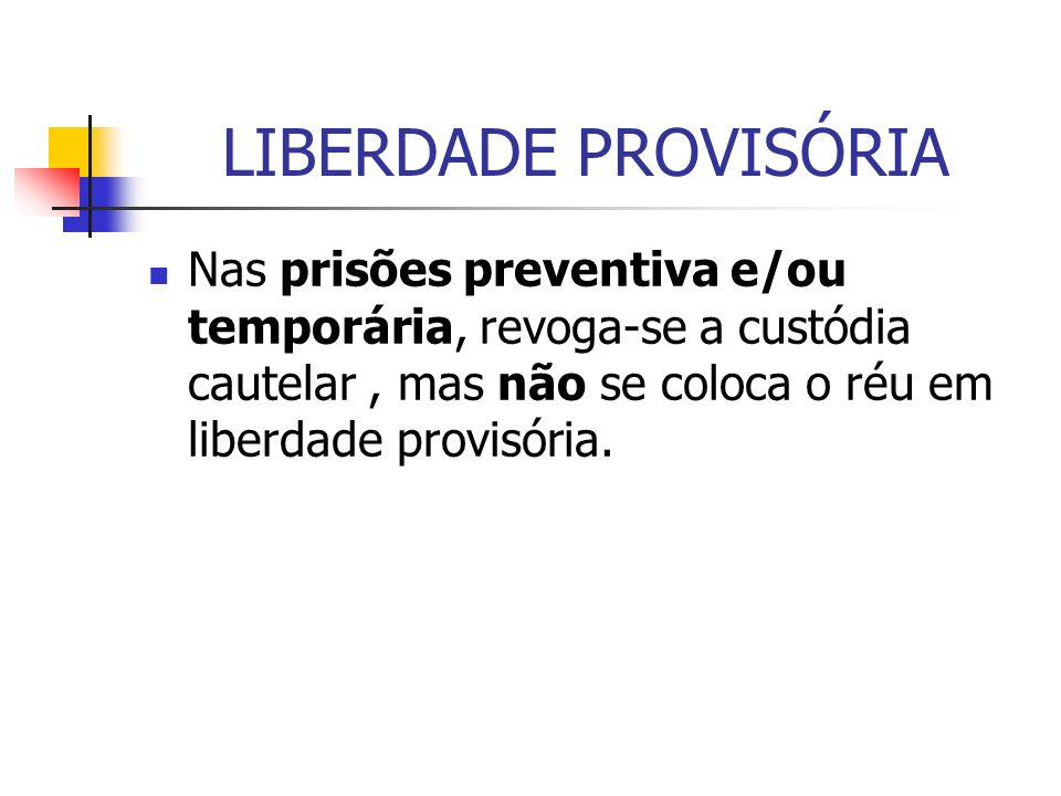 LIBERDADE PROVISÓRIA Nas prisões preventiva e/ou temporária, revoga-se a custódia cautelar, mas não se coloca o réu em liberdade provisória.