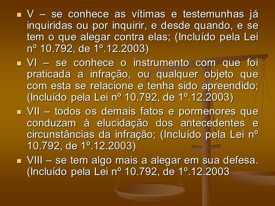 V – se conhece as vítimas e testemunhas já inquiridas ou por inquirir, e desde quando, e se tem o que alegar contra elas; (Incluído pela Lei nº 10.792