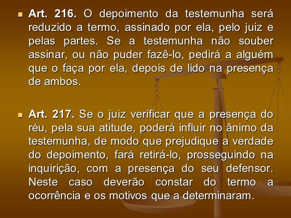Art. 216. O depoimento da testemunha será reduzido a termo, assinado por ela, pelo juiz e pelas partes. Se a testemunha não souber assinar, ou não pud