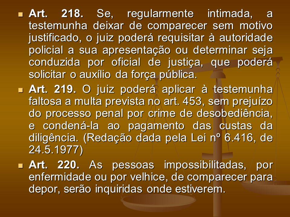 Art. 218. Se, regularmente intimada, a testemunha deixar de comparecer sem motivo justificado, o juiz poderá requisitar à autoridade policial a sua ap