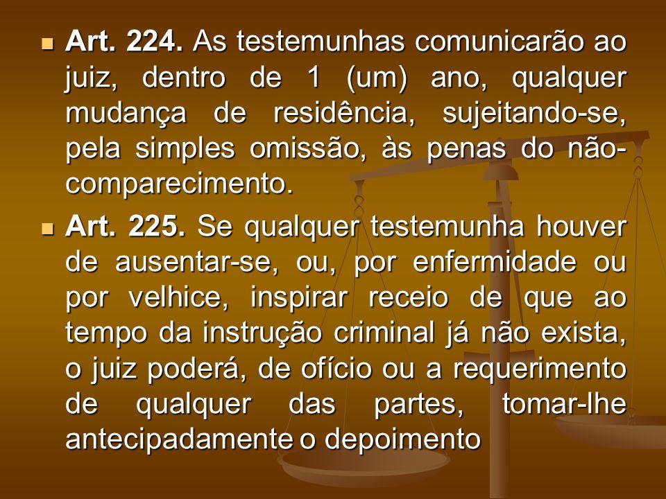 Art. 224. As testemunhas comunicarão ao juiz, dentro de 1 (um) ano, qualquer mudança de residência, sujeitando-se, pela simples omissão, às penas do n