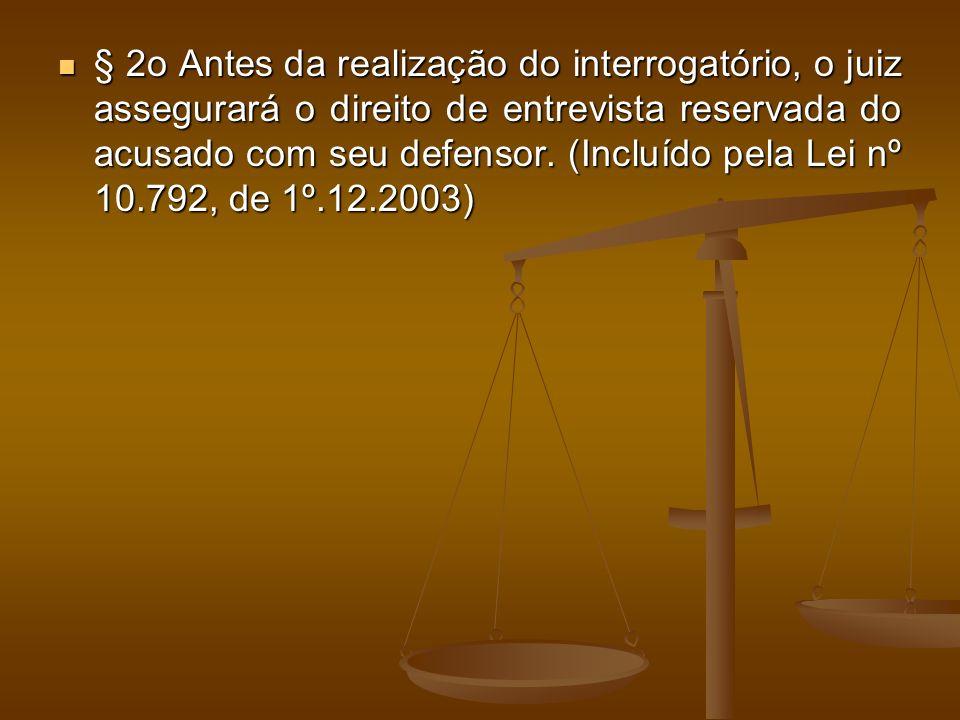 § 2o Antes da realização do interrogatório, o juiz assegurará o direito de entrevista reservada do acusado com seu defensor. (Incluído pela Lei nº 10.