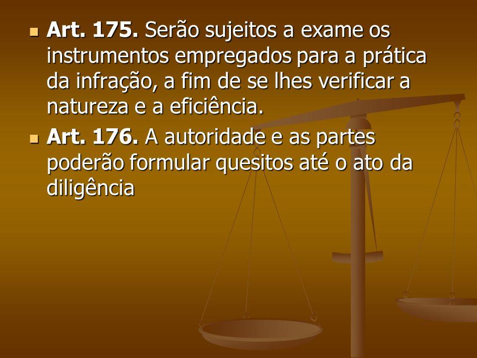 Art. 175. Serão sujeitos a exame os instrumentos empregados para a prática da infração, a fim de se lhes verificar a natureza e a eficiência. Art. 175