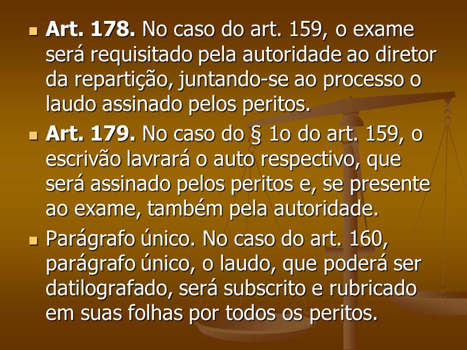 Art. 178. No caso do art. 159, o exame será requisitado pela autoridade ao diretor da repartição, juntando-se ao processo o laudo assinado pelos perit