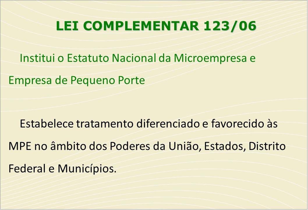 LEI COMPLEMENTAR 123/06 Institui o Estatuto Nacional da Microempresa e Empresa de Pequeno Porte Estabelece tratamento diferenciado e favorecido às MPE