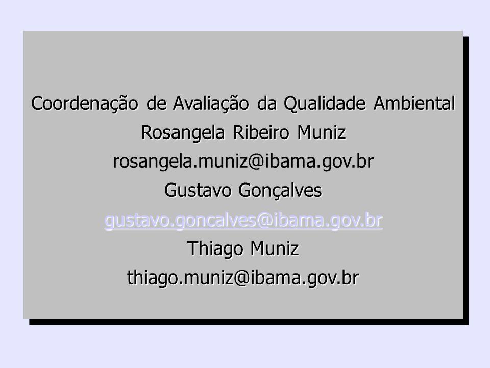 Coordenação de Avaliação da Qualidade Ambiental Rosangela Ribeiro Muniz rosangela.muniz@ibama.gov.br Gustavo Gonçalves gustavo.goncalves@ibama.gov.br Thiago Muniz thiago.muniz@ibama.gov.br Coordenação de Avaliação da Qualidade Ambiental Rosangela Ribeiro Muniz rosangela.muniz@ibama.gov.br Gustavo Gonçalves gustavo.goncalves@ibama.gov.br Thiago Muniz thiago.muniz@ibama.gov.br