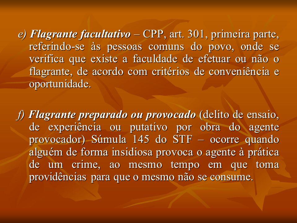e) Flagrante facultativo – CPP, art. 301, primeira parte, referindo-se às pessoas comuns do povo, onde se verifica que existe a faculdade de efetuar o