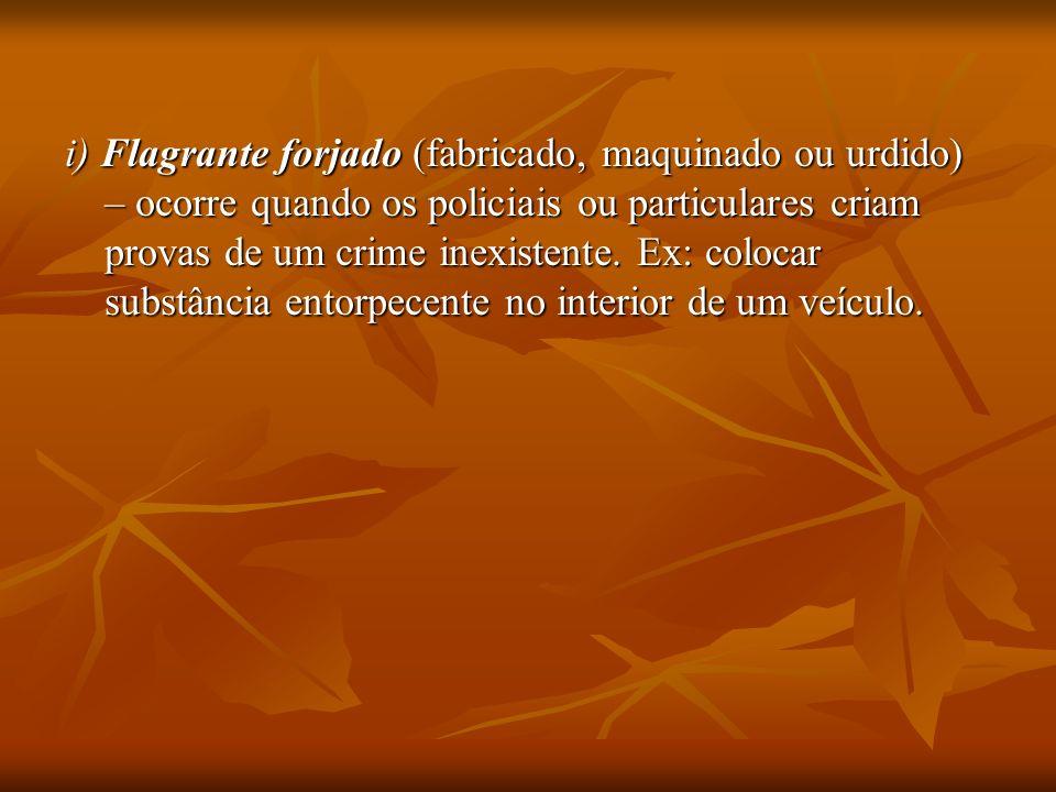 i) Flagrante forjado (fabricado, maquinado ou urdido) – ocorre quando os policiais ou particulares criam provas de um crime inexistente. Ex: colocar s