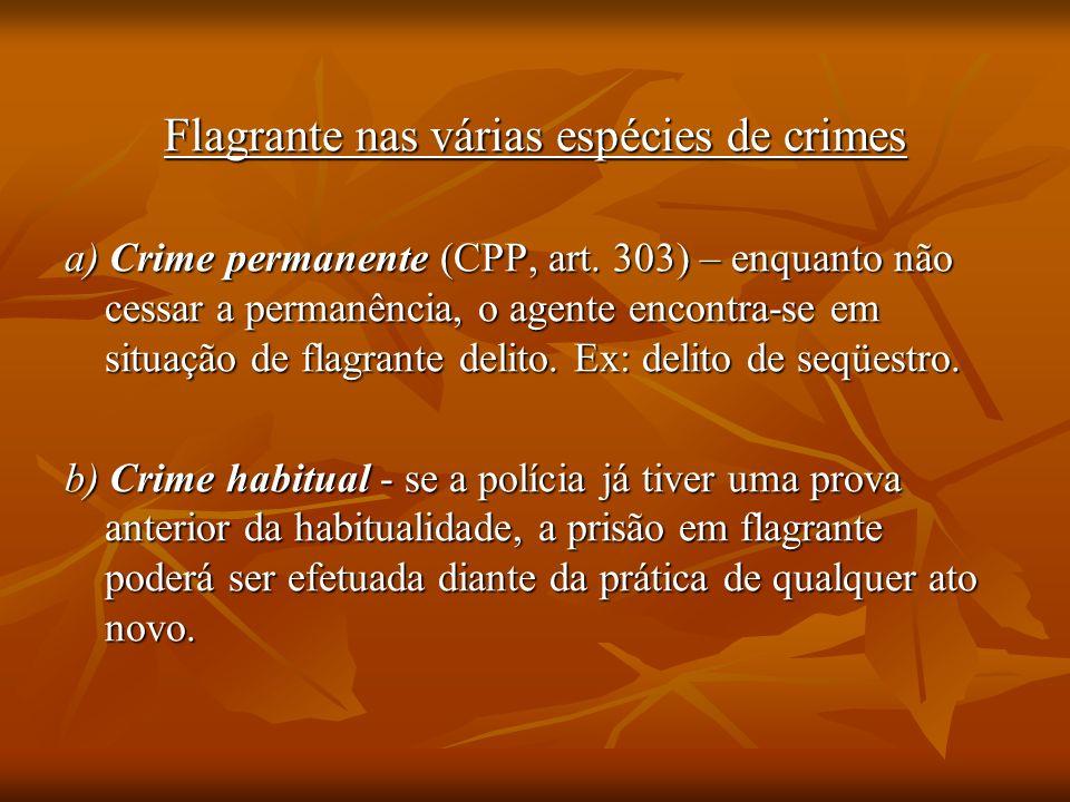 Flagrante nas várias espécies de crimes a) Crime permanente (CPP, art. 303) – enquanto não cessar a permanência, o agente encontra-se em situação de f