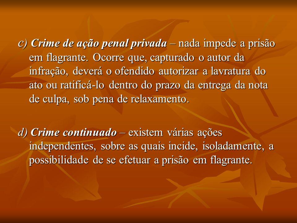 c ) Crime de ação penal privada – nada impede a prisão em flagrante. Ocorre que, capturado o autor da infração, deverá o ofendido autorizar a lavratur