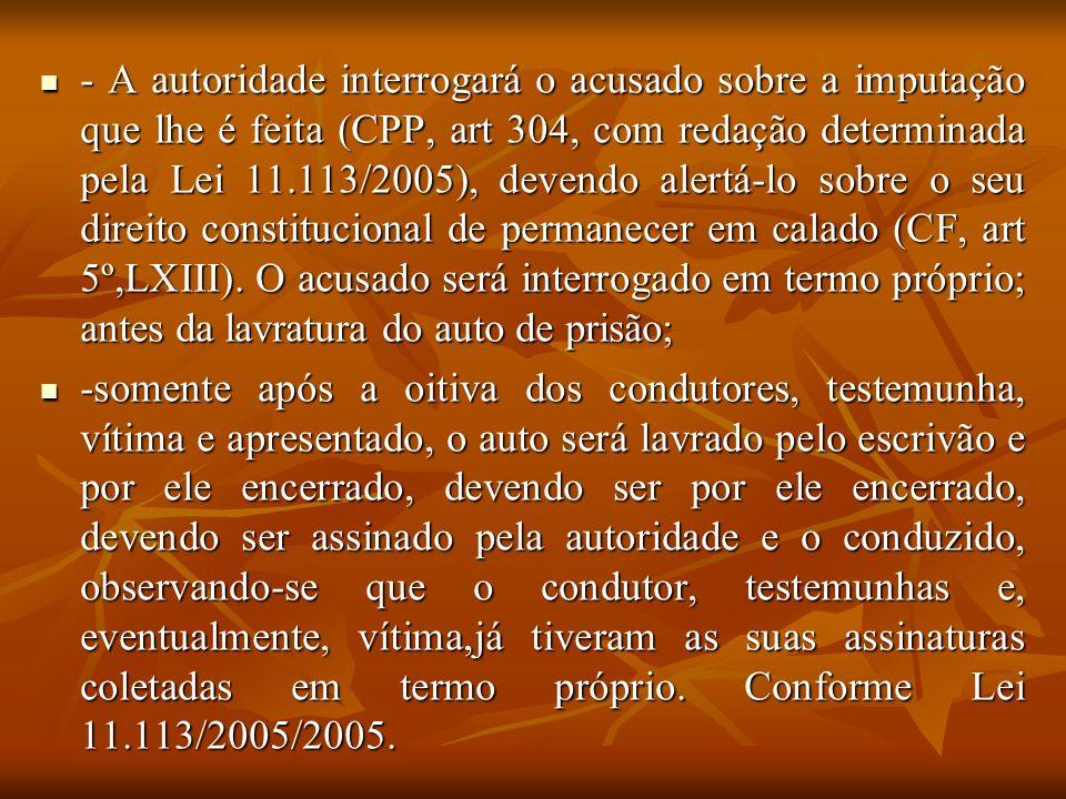 - A autoridade interrogará o acusado sobre a imputação que lhe é feita (CPP, art 304, com redação determinada pela Lei 11.113/2005), devendo alertá-lo