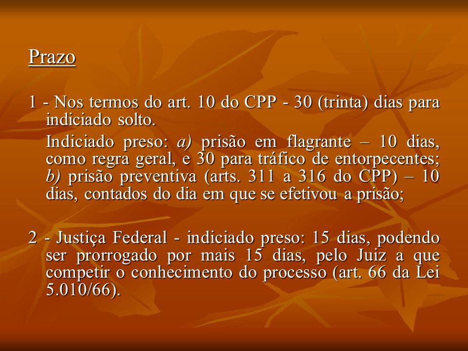 Prazo 1 - Nos termos do art. 10 do CPP - 30 (trinta) dias para indiciado solto. Indiciado preso: a) prisão em flagrante – 10 dias, como regra geral, e