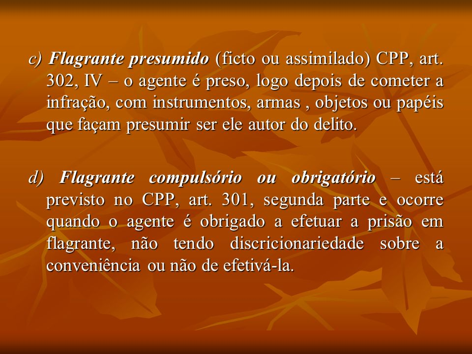 c) Flagrante presumido (ficto ou assimilado) CPP, art. 302, IV – o agente é preso, logo depois de cometer a infração, com instrumentos, armas, objetos